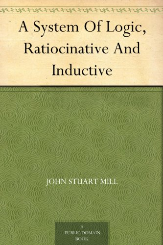 A System Of Logic, Ratiocinative And Inductive (English Edition)