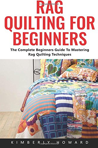 Rag Quilting For Beginners: The Complete Beginners Guide To Mastering Rag Quilting Techniques Quilting Patterns How To Quilt Quilting For Beginners