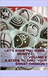 LET'S BAKE YOU SOME MONEY !: VOLUME 2 THE 5 STEPS TO FIND YOUR SWEET PASSION !