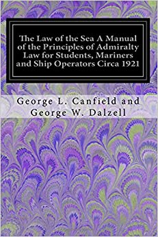 Book The Law of the Sea A Manual of the Principles of Admiralty Law for Students, Mariners and Ship Operators Circa 1921: With A Summary of the Navigation Laws of the United States