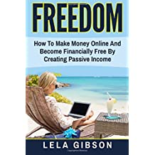 Freedom: How To Make Money Online And Become Financially Free By Creating Passive Income