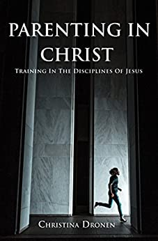Parenting in Christ: Training in the Disciplines of Jesus by [Dronen, Christina]