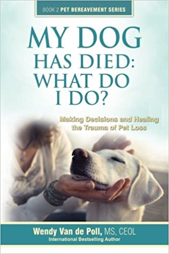 My Dog Has Died: What Do I Do? Making Decisions and Healing the Trauma of Pet Loss