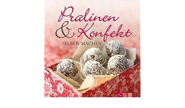 Pralinen & Konfekt selber machen: Schöne Geschenke aus Schokolade & Co. und alles über selbstgemachte Trüffel, Pralinés und andere schokoladige Verführungen ...
