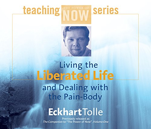 Living the Liberated Life and Dealing with the Pain Body (Power of Now Teaching Ser.)