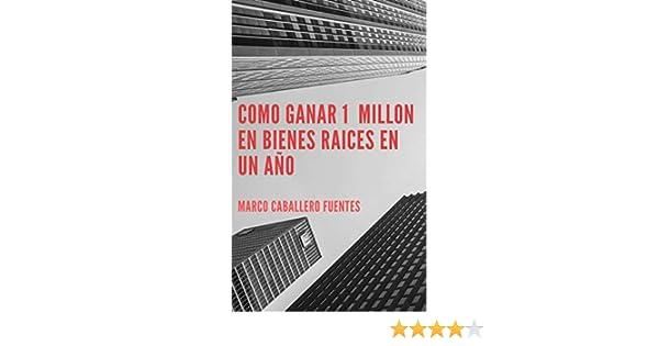 Como ganar un millón en bienes raíces en un año: Técnicas para ganar millones con y sin dinero en bienes raíces eBook: Caballero Fuentes, Marco: Amazon.es: Tienda Kindle