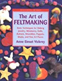 The Art of Feltmaking, Anne E. Vickrey and Anne Vickrey, 0823002624