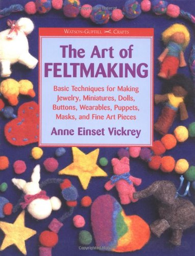 The Art of Feltmaking: Basic Techniques for Making Jewelry, Miniatures, Dolls, Buttons, Wearables, Puppets, Masks and Fine Art Pieces (Watson-Guptill Crafts) Dolls And Puppets
