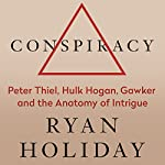 Conspiracy: Peter Thiel, Hulk Hogan, Gawker, and the Anatomy of Intrigue | Ryan Holiday