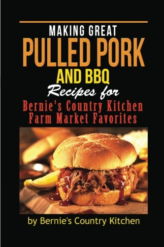 Making Great Pulled Pork and BBQ: Recipes for Bernie's Country Kitchen Farm Market Favorites (Volume 1)