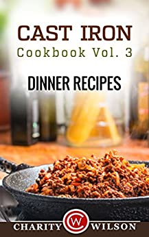 CAST IRON COOKBOOK: Vol.3 Dinner Recipes (Cast Iron Recipes) by [Wilson, Charity]