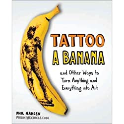 [ Tattoo a Banana: And Other Ways to Turn Anything and Everything Into Art By Hansen, Phil ( Author ) Paperback 2012 ]