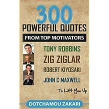 300 POWERFUL QUOTES FROM TOP MOTIVATORS TONY ROBBINS, ZIG ZIGLAR, ROBERT KIYOSAKI, JOHN C MAXWELL … TO LIFT YOU UP.