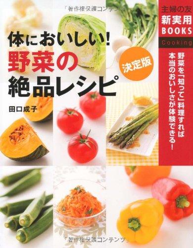 決定版 体においしい!野菜の絶品レシピ―野菜を「知って」料理すれば本当のおいしさが体験できる! (主婦の友新実用BOOKS)