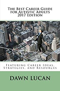 The Best Career Guide for Autistic Adults 2017: Featuring Career Ideas, Strategies, and Resources