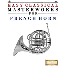 Easy Classical Masterworks for French Horn: Music of Bach, Beethoven, Brahms, Handel, Haydn, Mozart, Schubert, Tchaikovsky, Vivaldi and Wagner