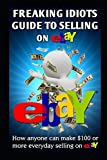 Freaking Idiots Guide To Selling On eBay: How
