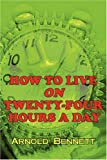 How to Live on Twenty-Four Hours a Day, Arnold Bennett, 1604502762