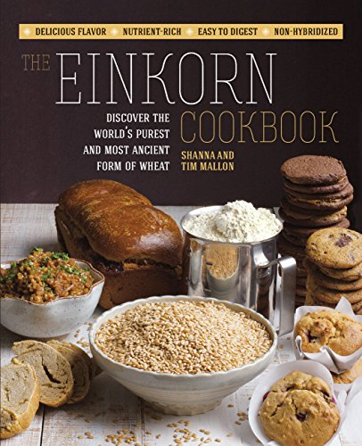The Einkorn Cookbook: Discover the World's Purest and Most Ancient Form of Wheat: Delicious Flavor - Nutrient-Rich - Easy to Digest - Non-Hybridized by Shanna Mallon, Tim Mallon