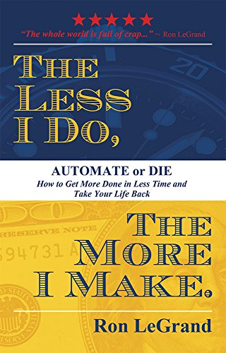 The Less I Do, The More I Make: Automate or Die: How to Get More Done in Less Time and Take Your Life Back (How Do I Get Back)