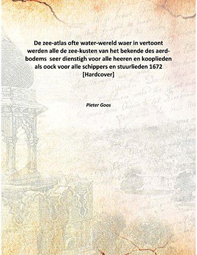 Read Online De zee-atlas ofte water-wereld waer in vertoont werden alle de zee-kusten van het bekende des aerd-bodems seer dienstigh voor alle heeren en kooplieden als oock voor alle schippers en stuurlieden 1672 [Hardcover] ebook