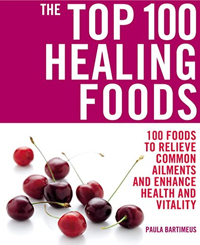 The Top 100 Healing Foods: 100 Foods to Relieve Common Ailments and Enhance Health and Vitality (The Top 100 Recipes Series)