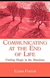 Communicating at the End of Life : Finding Magic in the Mundane, Foster, Elissa, 080585567X