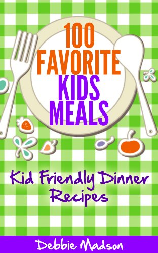 100 Favorite Kids Meals- Kid Friendly Dinner Recipes (Family Menu Planning Series Book 2)