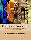 Collage Imagery: A Collection of Photographic Images for Use in Personal Art