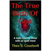 The True Birth Of God: Scientific fact vs. blind Faith (For Agnostics, Atheists, and those with an open Mind)
