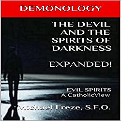 Demonology the Devil and the Spirits of Darkness Expanded!: Evil Spirits, a Catholic View