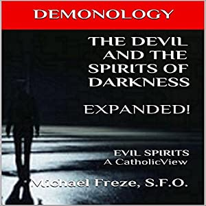 Demonology: The Devil and the Spirits of Darkness Expanded!: Evil Spirits, a Catholic View Audiobook