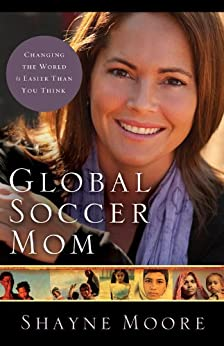 Global Soccer Mom: Changing the World Is Easier Than You Think by [Moore, Shayne]