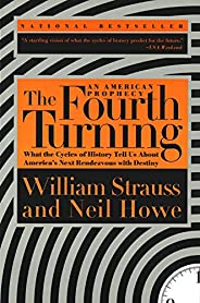 The Fourth Turning: An American Prophecy - What the Cycles of History Tell Us About America's Next Rendezv