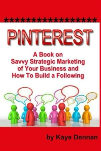 Pinterest: A Book on Savvy Strategic Marketing of Your Business and How to Build a Following