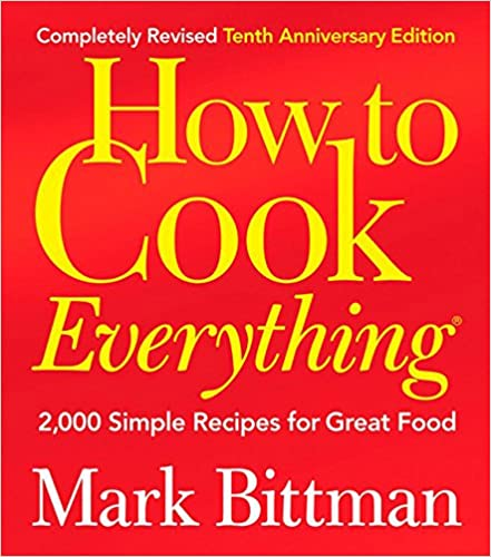 How To Cook Everything: 2,000 Simple Recipes For Great Food,10th Anniversary Edition by Mark Bittman
