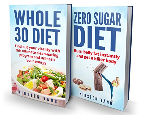 Clean Eating: 2 Manuscripts - Whole 30 Diet & Zero Sugar Diet (Find Out Your Vitality With This Ultimate Clean Eating Program And Get A Killer Body) by Kirsten Yang