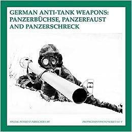 German Anti-Tank Weapons: Panzerbuchse, Panzerfaust AND Panzerschreck (The Propaganda Photo Series)