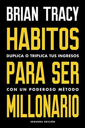 Hábitos para ser millonario: Duplica o triplica tus ingresos con un poderoso método por Brian Tracy,Betty Trabal