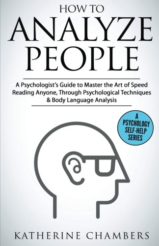 How to Analyze People: A Psychologist's Guide to Master the Art of Speed Reading Anyone, Through Psychological Techniques & Body Language Analysis (Psychology Self-Help) (Volume 6)
