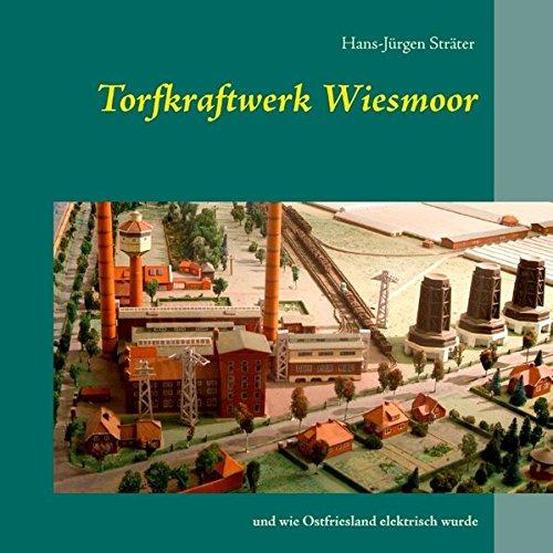 Torfkraftwerk Wiesmoor: und wie Ostfriesland elektrisch wurde
