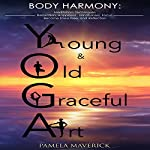 Yoga: Young & Old Graceful Art: Body Harmony: Meditation, Techniques, Relaxation, Happiness, Mindfulness, Focus, Become Stress Free, and Reflection | Pamela Maverick
