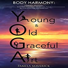 Yoga: Young & Old Graceful Art: Body Harmony: Meditation, Techniques, Relaxation, Happiness, Mindfulness, Focus, Become Stress Free, and Reflection Audiobook by Pamela Maverick Narrated by Libby Baker