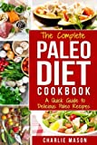 The Complete Paleo Diet Cookbook: A Quick Guide to Delicious Paleo Recipes (Paleo Diet Recipes Guide Weight Beginners Cookbook Healthy List Eating Slow Easy Delicious Loss Real Lifestyle)