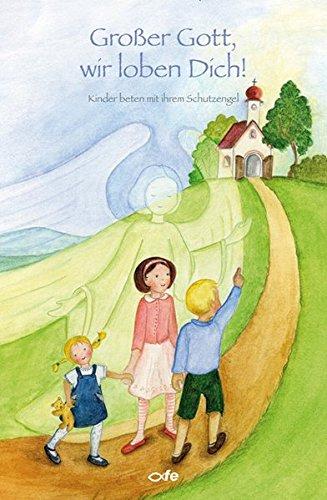 Großer Gott, wir loben Dich: Kinder beten mit ihrem Schutzengel