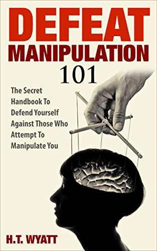 Defeat Manipulation 101: The Secret Handbook To Defend Yourself Against  Those Who Attempt To Manipulate You