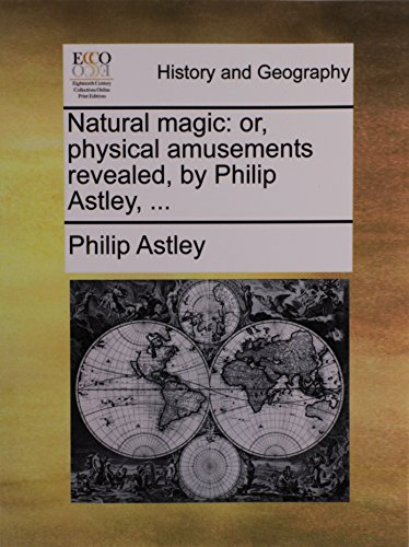 Natural magic: or, physical amusements revealed, by Philip Astley, ...