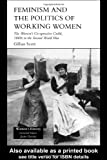 Feminism and the Politics of Working Women : The Women's Co-Operative Guild, 1880s to the Second World War, Scott, Gillian, 1857287983