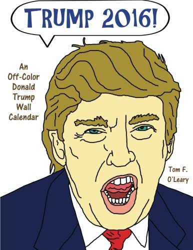 Trump 2016!: An Off-Color Donald Trump Wall Calendar (Off-Color Books)