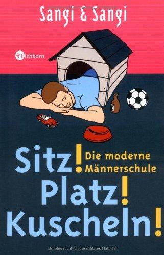 Sitz! Platz! Kuscheln!: Die moderne Männerschule
